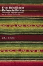 From Rebellion to Reform in Bolivia - Class Struggle, Indigenous Liberation, and the Politics of Evo Morales ebook by Jeffery R. Webber