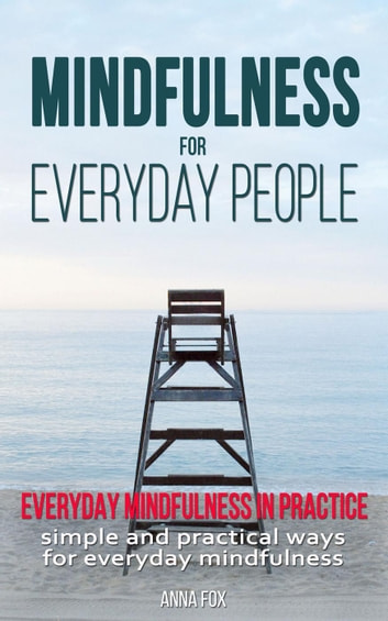 Mindfulness for Everyday People: Everyday Mindfulness in Practice - Simple and Practical Ways for Everyday Mindfulness ebook by Anna Fox