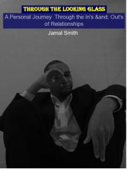 Through the Looking Glass - A Personal Perspective About the In's & Out's of Relationships ebook by Jamal Allen Smith
