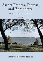 Saints Francis, Therese, and Bernadette, My Companions on the Journey - Book II ebook by Brother Bernard Francis
