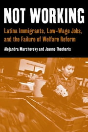 Not Working - Latina Immigrants, Low-Wage Jobs, and the Failure of Welfare Reform ebook by Alejandra Marchevsky,Jeanne Theoharis