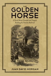 The Golden Horse - A Novel About Triumph and Tragedy Building the Panama Railroad ebook by Juan David Morgan