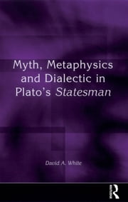 Myth, Metaphysics and Dialectic in Plato's Statesman ebook by David A. White