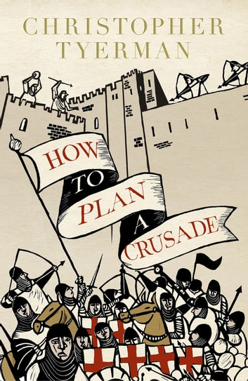 How to Plan a Crusade - Reason and Religious War in the High Middle Ages ebook by Christopher Tyerman