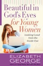 Beautiful in God's Eyes for Young Women - Looking Good from the Inside Out ebook by Elizabeth George