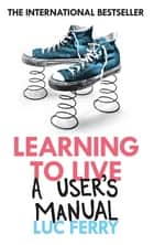 Learning to Live - A User's Manual ebook by Luc Ferry