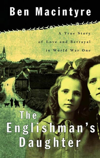 The Englishman's Daughter - A True Story of Love and Betrayal in World War One ebook by Ben Macintyre