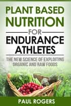 Plant Based Nutrition for Endurance Athletes: The New Science of Exploiting Organic and Raw Foods ebook by Paul Rogers