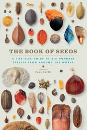 The Book of Seeds - A Life-Size Guide to Six Hundred Species from around the World ebook by Paul Smith