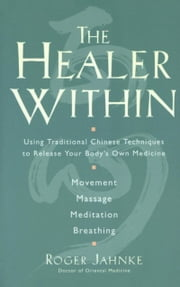 The Healer Within - Using Traditional Chinese Techniques To Release Your Body's Own Medicine *Movement *Massage *Meditation *Breathing ebook by Roger O.M.D. Jahnke