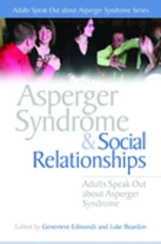 Asperger Syndrome and Social Relationships - Adults Speak Out about Asperger Syndrome ebook by Stephen William Cornwell, Alexandra Brown, Vicky Bliss,...