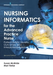 Nursing Informatics for the Advanced Practice Nurse, Second Edition - Patient Safety, Quality, Outcomes, and Interprofessionalism ebook by Susan McBride, PhD, RN-BC,...
