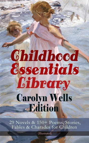 Childhood Essentials Library - Carolyn Wells Edition: 29 Novels & 150+ Poems, Stories, Fables & Charades for Children (Illustrated) - Patty Fairfield Series, Marjorie Maynard Collection, Two Little Women Trilogy, Mother Goose's Menagerie, The Jingle Book, A Phenomenal Fauna, The Seven Ages of Childhood, Children of Our Town… ebook by Carolyn Wells