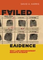 Failed Evidence - Why Law Enforcement Resists Science ebook door David A. Harris