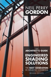 An Architects Guide to Engineered Shading Solutions - The Next Generation in Window Coverings ebook by Neil Perry Gordon