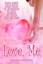 Love, Me - Anthology of Short Stories ebook by Shana Norris,Sarah Tregay,T.K. Richardson,Ela Lond,Amy Kinzer,Emily Ann Ward