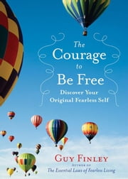 The Courage To Be Free: Discover Your Original Fearless Self ebook by Guy Finley