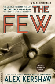 "The Few - The American ""Knights of the Air"" Who Risked Everything to Save Britain in the Summer of 1940 ebook by Alex Kershaw"