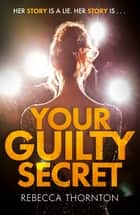 Your Guilty Secret - A gripping psychological thriller ebook by Rebecca Thornton