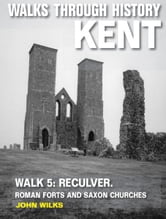 Walks Through History: Kent. Walk 5. Reculver: Roman forts and Saxon churches (10 miles) ebook by John Wilks