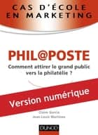 Cas d'école en marketing : PHIL@POSTE - Comment attirer le grand public vers la philatélie ? ebook by Jean-Louis Martinez, Claire Garcia