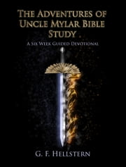The Adventures of Uncle Mylar Bible Study, A Six Week Guided Devotional ebook by G. F. Hellstern