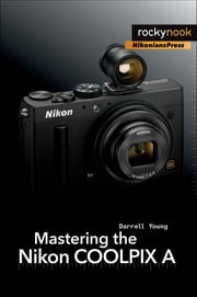 Mastering the Nikon COOLPIX A ebook by Darrell Young