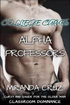 College Curves: Alpha Professors (Curvy and Eager for the Older Man Classroom Dominance) ebook by Miranda Cruz