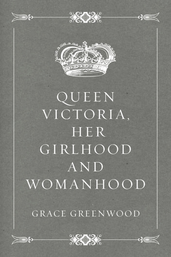Queen Victoria, her girlhood and womanhood ebook by Grace Greenwood