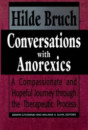 Conversations with Anorexics - Compassionate and Hopeful Journey through the Therapeutic Process ebook by Hilde Bruch,Danita Czyzewski,Melanie A. Suhr