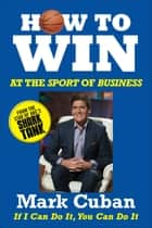 How to Win at the Sport of Business - If I Can Do It, You Can Do It 電子書 by Mark Cuban