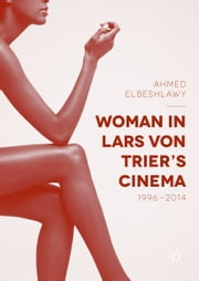 Woman in Lars von Trier's Cinema, 1996–2014 ebook by Ahmed Elbeshlawy