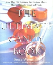 The Ultimate Candy Book - More than 700 Quick and Easy, Soft and Chewy, Hard and Crunchy Sweets and Treats ebook by Bruce Weinstein