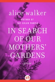 In Search of Our Mothers' Gardens: Prose - Prose ebook by Alice Walker