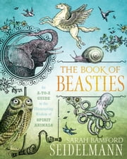 Book of Beasties - Your A-to-Z Guide to the Illuminating Wisdom of Spirit Animals ebook by Sarah Bamford Seidelmann