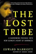 The Lost Tribe - A Harrowing Passage into New Guinea's Heart of Darkness ebook by Edward Marriott