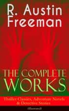 The Complete Works of R. Austin Freeman: Thriller Classics, Adventure Novels & Detective Stories (Illustrated) - The Red Thumb Mark, The Eye of Osiris, A Silent Witness, The Cat's Eye, The Puzzle Lock, The Magic Casket, The Golden Pool, Flighty Phyllis, The Uttermost Farthing, The Great Portrait Mystery and more ebook by R. Austin Freeman, Fred Pegram, Amédée Forestier