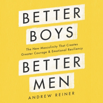 Better Boys, Better Men - The New Masculinity That Creates Greater Courage and Emotional Resiliency audiobook by Andrew Reiner