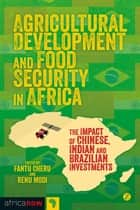 Agricultural Development and Food Security in Africa - The Impact of Chinese, Indian and Brazilian Investments ebook by Renu Modi, Fantu Cheru