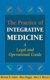 The Practice of Integrative Medicine - A Legal and Operational Guide ebook by Michael H. Cohen, JD, MBA,Mary Ruggie, PhD,Marc S. Micozzi, MD, PhD