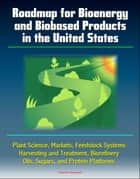 Roadmap for Bioenergy and Biobased Products in the United States: Plant Science, Markets, Feedstock Systems, Harvesting and Treatment, Biorefinery, Oils, Sugars, and Protein Platforms ebook by Progressive Management