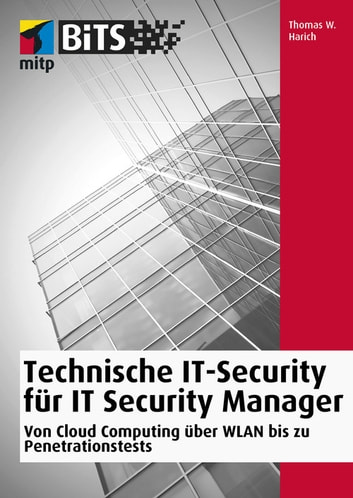 Technische IT-Security für IT Security Manager - Von Cloud Computing über WLAN bis zu Penetrationstests ebook by Thomas W. Harich