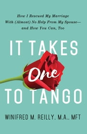 It Takes One to Tango - How I Rescued My Marriage With (Almost) No Help From My Spouse—and How You Can, Too ebook by Winifred Reilly
