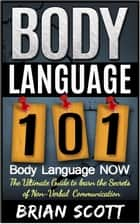 Body Language 101: Body Language Now. The Ultimate Guide to Learn the Secrets of Non-Verbal Communication ebook by Brian Scott