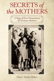 Secrets of the Mothers - A Saga of Four Generations of Christian Mothers ebook by Cheri Taylor Baker
