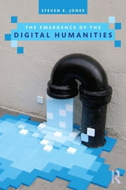 The Emergence of the Digital Humanities ebook by Steven E. Jones
