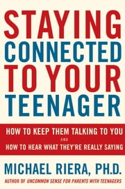 Staying Connected To Your Teenager - How To Keep Them Talking To You And How To Hear What They're Really Saying ebook by Michael Riera