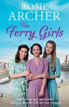 The Ferry Girls - A heart-warming saga of secrets, friendships and wartime spirit eBook by Rosie Archer