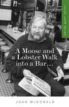 A Moose and a Lobster Walk into a Bar - Tales from Maine ebook by John McDonald