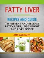 Fatty Liver: Recipes And Guide To Prevent And Reverse Fatty Liver, Lose Weight And Live Longer ebook by Amy Zackary